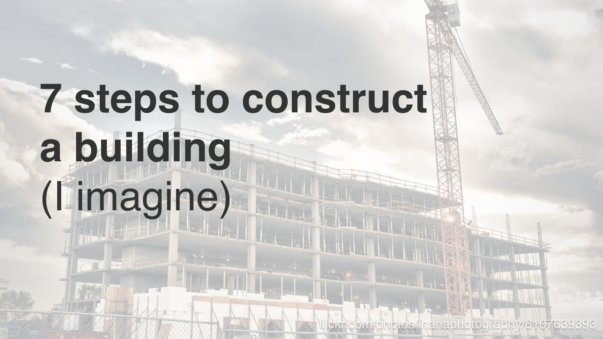 """7 steps to construct a building - I imagine"""