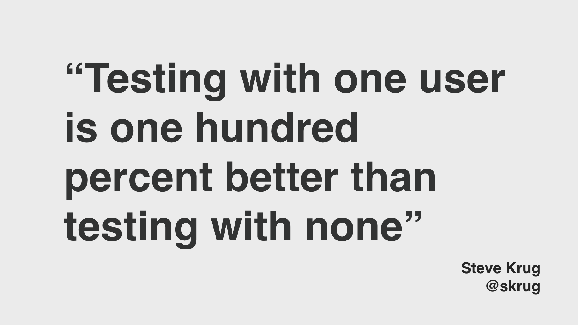 "Steve Krug quote: ""Testing with one user is 100% better than testing with none"""